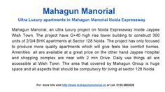 Ultra luxury apartments in mahagun manorial noida expressway-Mahagun Manorial, an ultra luxury project on Noida Expressway inside Jaypee Wish Town.The project have G+40 high rise tower building of 2/3/4 BHK apartments at Sector 128 Noida. For more info visit http://www.mahagunsmanorial.in/ or call  0120-3803029