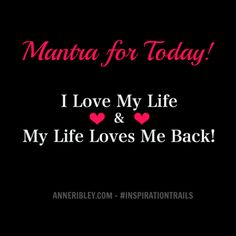 ove Your Life Mantra:  I Love My Life. My Life Loves Me Back.