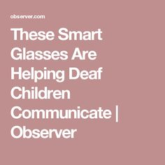 These Smart Glasses Are Helping Deaf Children Communicate | Observer
