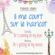 French Idiom: Il me court sur le haricot. Literally, he's running on my beans. Meaning, he's getting on my nerves