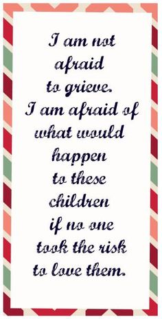 """""""I am not afraid to grieve. I am afraid of what would happen to these children if no one took the risk to love them."""" Quote on foster care, adoption, houseparenting Foster Baby, Foster Family, Foster Mom, Foster Care Texas, Care Quotes, Mom Quotes, Quotes For Kids, Quotes Children, Sister Quotes"""