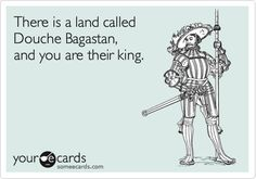There is a land called Douche Bagastan, and you are their king. | Thinking Of You Ecard | someecards.com