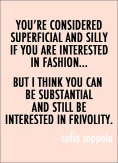 """You're considered superficial and silly if you are interested in fashion… but I think you can be substantial and still be interested in frivolity."" - Sofia Coppola #fashion #quote"
