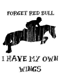 #Horse #Quote - Forget Red Bull - I have my own wings! -- Equestrian for Life