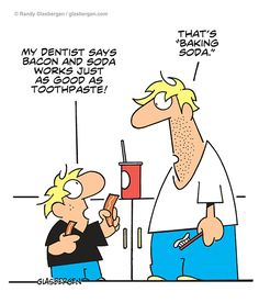 My dentist says bacon and soda works just as good as toothpaste! That's baking soda.