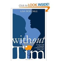 """Without Tim: A Son's Fall to Suicide, A Mother's Rise from Grief: Lisa Schenke  This book was written by Lisa Schenke about her son Tim, who I grew up with.   Lisa wrote this to help other families and individuals who are grieving as a result of suicide. In addition, she strives to """"support teens and young adults who are struggling with their own sense of self-worth."""""""