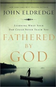 Fathered by God: Learning What Your Dad Could Never Teach You by John Eldredge