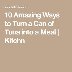 10 Amazing Ways to Turn a Can of Tuna into a Meal | Kitchn