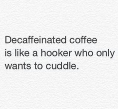 Decaffeinated coffee is like a hooker who only wants to cuddle. Coffee Is Life, I Love Coffee, My Coffee, Coffee Pics, Coffee Break, Coffee Talk, Coffee Lovers, Drink Coffee, Starbucks Coffee