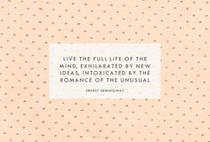 """""""Live the full life of the mind, exhilarated by new ideas, intoxicated by the romance of the unusual.""""  - Ernest Hemingway"""