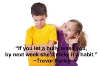 """If you let a bully tease you, by next week he'll make it a habit."" ~Trevor Farley"