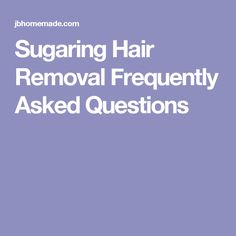 Sugaring Hair Removal Frequently Asked Questions