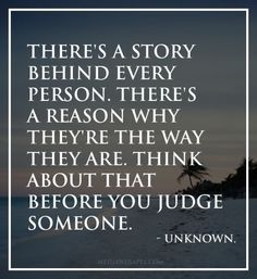 There`s a story behind every person. There`s a reason why they`re the way they are. Think about that before you judge someone.