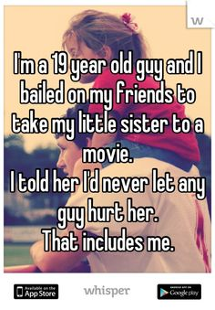 I'm a 19 year old guy and I bailed on my friends to take my little sister to a movie. I told her I'd never let any guy hurt her. That includes me. #whisper #whisperapp