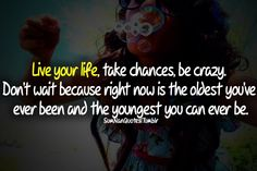 Live your life. Take chances. Be crazy. Don't wait. Because right now is the oldest you've ever been and the youngest you can ever be.