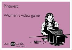 Pintrest. A womans video game.