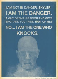The best quotes of Breaking Bad! ~I am not in danger, Skyler. I am the danger. A guy opens his door and gets shot and you think that of me? No... I am the one who knocks! - Walter White aka. Heisenberg -