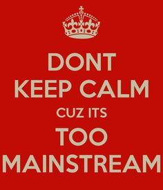 DONT KEEP CALM CUZ ITS TOO MAINSTREAM