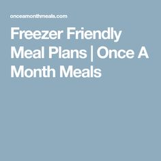 Freezer Friendly Meal Plans | Once A Month Meals
