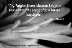 """""""Cry. Forgive. Learn. Move on. Let your tears water the seeds of your future happiness."""" - Steve Maraboli  To download quotes on Nature and Landscape Photographs visit http://pipafineart.photoshelter.com/gallery/FREE-Life-Love-Quotes-on-Photos/G000014QDX6mYijc"""