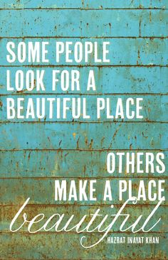 Some people look for a beautiful place, others make a place beautiful. Hazrat Inayat Khan.