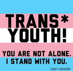 Trans* (and Intersex) Youth! You are not alone. I stand with you.