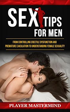 Sex Tips for Men: From Controlling Erectile Dysfunction and Premature Ejaculation to Understanding Female Sexuality (Player Mastermind):   Do you suffer from performance anxieties or sexual difficulties that are restricting your sex life? Would you like to learn the secrets of male sexual performance and female sexual awakening known only to porn stars, escorts, and sex coaches?br /br /br /br /In Sex Tips for Men Player Mastermind highlights the psychological techniques required for de...