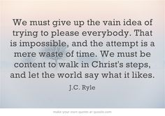 """""""We must give up the vain idea of trying to please everybody. That is impossible, and the attempt is a mere waste of time. We must be content to walk in Christ's steps, and let the world say what it likes."""" ~ J.C. Ryle"""