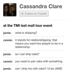 Lol this was on Cassandra Clare's (author of The Mortal Instruments: City of Bones) Tumblr. Her conversation with Jamie Campbell Bower (to play Jace Wayland). Jamie was asking about 'ship-ing characters' at the Last Tour Stop (LA- Americana). So now he's created a relationship name for his 'ship' with cake. Jake. Very nice.