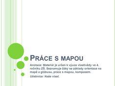 Práce s mapou Anotace: Materiál je určen k výuce vlastivědy ve 4. ročníku ZŠ. Seznamuje žáky se základy orientace na mapě a glóbusu, práce s mapou, kompasem. - ppt stáhnout