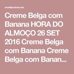 Creme Belga com Banana HORA DO ALMOÇO   26 SET 2016  Creme Belga com Banana Creme Belga com Banana: A receita leva banana caramelizada, cremebelga e suspiro! É irresistível e faz o maior sucesso!  Ingredientes:  Calda:  6 bananas 1 xícara de chá de açúcar 1/2 xícara de chá de água Creme Belga:  1 litro de leite 1 lata de leite condensado 3 gemas passadas na peneira 2 colheres de sopa de maisena dissolvidas em um pouco de leite Suspiro:  3 claras 6 colheres de sopa de açúcar Modo de Preparo…