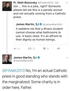 """@JamesMartinSJ: """"It saddens me that a #trans student cannot choose what bathrooms to use. A basic need. It's an afront to their dignity as human beings."""" @FrMatt2013: """"Um...this is a joke, right? Someone please tell me this is a parady account and not actually coming from a Catholic priest."""" @JamesMartinSJ: """"No, I'm an actual Catholic priest in good standing who stands with the marginalized. Some charity is in order here, Father."""""""