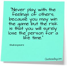Never play with the feelings of others, because you may win the game but the risk is that you will surely lose the person for a lifetime