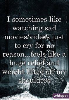 I sometimes like watching sad movies/videos just to cry for no reason...feels like a huge relief and weight lifted off my shoulders