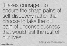 It takes courage...to endure the sharp pains of self discovery rather than choose to take the dull pain of unconsciousness that would last the rest of our lives. Marianne Williamson