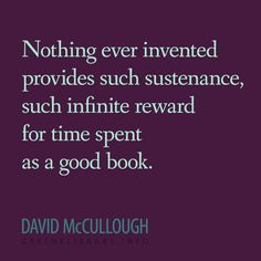 """""""Nothing ever invented provides such sustenance, such infinite reward for time spent as a good book."""" —David McCullough"""