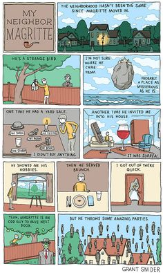 """""""My neighbor Magritte"""". *___*  """"Below is a list of the Magritte paintings referenced in this comic, by order of appearance: The Treachery of Images, 1929; The Empire of Light, 1954; The Man in the Bowler Hat, 1964; The Castle of the Pyrenees, 1959; Key to Dreams, 1930; Personal Values, 1952; The Human Condition, 1933; The Portrait, 1935; The Unexpected Answer, 1936; Golconda, 1953."""""""