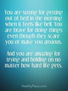 You Are Strong For Getting Out Of Bed In The Morning When It Feels Like Hell You Are Brave For Doing Things Even Though They Scare You Or Make You Anxious And You Are Amazing For Trying and Holding On No Matter How Hard Life Gets