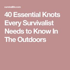 40 Essential Knots Every Survivalist Needs to Know In The Outdoors