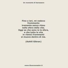 """""""Fino a ieri, mi vedevo frammento Tremante senza ritmo  nella sfera della vita. Oggi so  che sono io la sfera, e che tutta la vita  in ritmici frammenti  si muove dentro di me."""" (Kahlil Gibran)"""