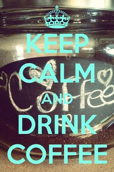 KEEP CALM AND DRINK COFFEE  http://www.pinterest.com/clkelly33/