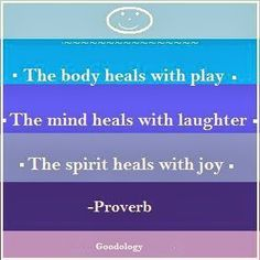 The body heals with play. The mind heals with laughter. The spirit heals with joy. -Proverb   http://berniefallon.com/goodology-book/