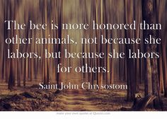 The bee is more honored than other animals, not because she labors, but because she labors for others.