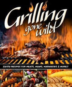 Grilling Gone Wild: Zesty Recipes for Meats, Mains, Marinades and More
