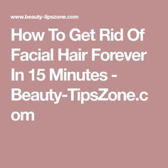 How To Get Rid Of Facial Hair Forever In 15 Minutes - Beauty-TipsZone.com