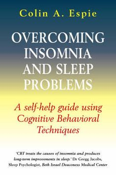 Colin A. Espie - Overcoming Insomnia and Sleep Problems: A self-help guide using cognitive behavioural techniques Better Books, Mental Health Conditions, Sleep Problems, Cbt, Medical Center, Health And Wellbeing, Insomnia, Self Help, Behavior