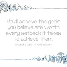 You'll achieve the goals you believe are worth every setback it takes to achieve them. - Sandra Galati :: wordhugs.org #achieve #goals #wordhugs #morselmotivation
