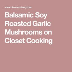 Balsamic Soy Roasted Garlic Mushrooms on Closet Cooking