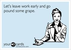 Let's+leave+work+early+and+go+pound+some+grape.