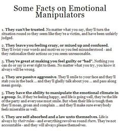 "Some facts on emotional manipulators. 1. They can't be trusted. No matter what you say, they'll turn the situation round so they seem like they're a victim & have been unfairly judged. 2. They leave you feeling crazy or mixed up & confused. They'll twist your words & motives so you feel misunderstood & they rationalize their actions so you seem unreasonable. 3. They're great at making you feel guilty or ""bad"". Nothing you can do or say is ever right to them."